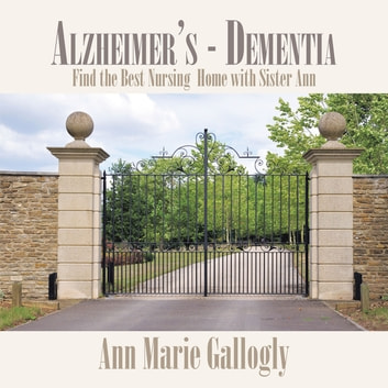 Alzheimer's - Dementia - Find the Best Nursing Home with Sister Ann ebook by Ann Marie Gallogly