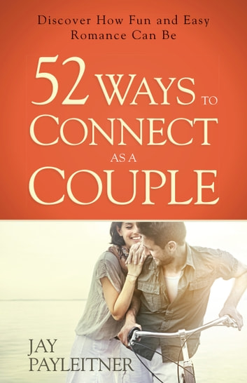 52 Ways to Connect as a Couple - Discover How Fun and Easy Romance Can Be ebook by Jay Payleitner