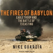The Fires of Babylon - Eagle Troop and the Battle of 73 Easting audiobook by Mike Guardia