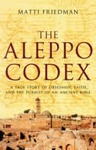 The Aleppo Codex - a true story of obsession, faith, and the pursuit of an ancient bible ebook by Matti Friedman