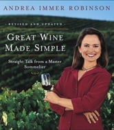 Great Wine Made Simple - Straight Talk from a Master Sommelier ebook by Andrea Robinson