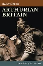 Daily Life in Arthurian Britain ebook by Deborah J. Shepherd