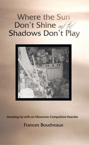 Where the Sun Don't Shine and the Shadows Don't Play - Growing Up with an Obsessive-Compulsive Hoarder ebook by Frances Boudreaux