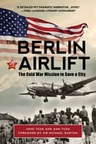 The Berlin Airlift - The Cold War Mission to Save a City ebook by Ann Tusa, John Tusa, Michael Burton,...