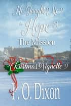 The Mission - He Taught Me to Hope Christmas Vignette ebook by P. O. Dixon