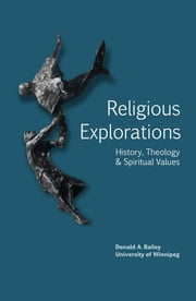 Religious Explorations - history, theology, & spiritual values ebook by Donald A. Bailey