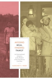 Missing Mila, Finding Family - An International Adoption in the Shadow of the Salvadoran Civil War ebook by Margaret E.  Ward