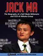 Jack Ma: The Biography of a Self-Made Billionaire and CEO of Alibaba Group ebook by My Ebook Publishing House