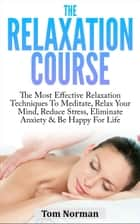Relaxation Course: The Most Effective Relaxation Techniques To Meditate, Relax Your Mind, Reduce Stress, Eliminate Anxiety & Be Happy For Life ebook by Tom Norman