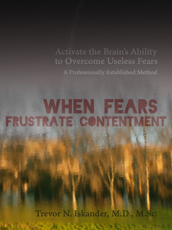 When Fears Frustrate Contentment: Activate the Brain's Ability to Overcome Useless Fears: A Professionally Established Method ebook by Trevor N. Iskander, M.D.