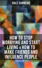 How to Stop Worrying and Start Living & How to Make Friends and Influence People ebook by