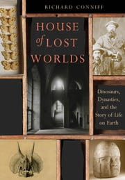House of Lost Worlds - Dinosaurs, Dynasties, and the Story of Life on Earth ebook by Richard Conniff