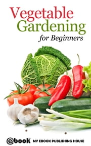 Vegetable Gardening for Beginners ebook by My Ebook Publishing House