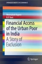 Financial Access of the Urban Poor in India - A Story of Exclusion ebook by Meenakshi Rajeev, B. P. Vani