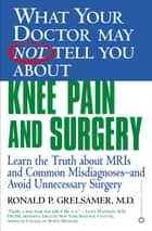 What Your Doctor May Not Tell You About(TM) Knee Pain and Surgery - Learn the Truth about MRIs and Common Misdiagnoses--and Avoid Unnecessary Surgery ebook by Ronald P. Grelsamer