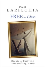 Free to Live: Create a Thriving Unschooling Home ebook by Pam Laricchia