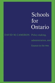 Schools for Ontario - Policy-making, Administration, and Finance in the 1960s ebook by David Cameron