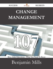 Change Management 107 Success Secrets - 107 Most Asked Questions On Change Management - What You Need To Know ebook by Benjamin Mills