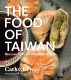 The Food of Taiwan - Recipes from the Beautiful Island ebook by Cathy Erway