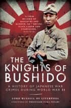 The Knights of Bushido - A History of Japanese War Crimes during World War II eBook by Lord Russell of Liverpool