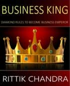 Business King - Diamond Rules To Become Business Emperor ebook by Rittik Chandra