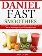 Daniel Fast Smoothies - Scrumptious and Nutritious Blend of Flavors That Make Up a Mouth Watering Array of Smoothie Beverages ebook by John C Cary