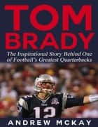 Tom Brady: The Inspirational Story Behind One of Football's Greatest Quarterbacks ebook by Andrew McKay