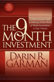 The 9 Month Investment - A Passive Investors Guide to Achieving 10 Years Worth of Wealth Accumulation in Only 9 Months ebook by Darin R. Garman