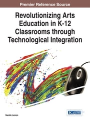 Revolutionizing Arts Education in K-12 Classrooms through Technological Integration ebook by Narelle Lemon