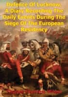 The Defence Of Lucknow, A Diary Recording The Daily Events During The Siege Of The European Residency - From 31st May To 25th Sept. 1857 [Illustrated Edition] ebook by Thomas Fourness Wilson