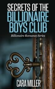 Secrets of the Billionaire Boys Club - Billionaire Romance Series, #5 ebook by Cara Miller