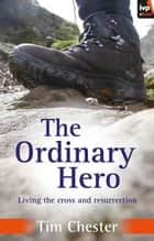 The Ordinary Hero - Living the cross & resurrection ebook by Tim Chester