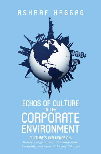 Echos of Culture in the Corporate Environment - Culture's influence on business negotiations,Communication,Creativity,Employees & Buying behaviour ebook by Ashraf Haggag