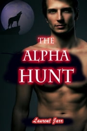 The Alpha Hunt (Action Gay Paranormal Erotic Romance - Werewolf Alpha) ebook by Laurent Jarr