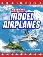 Origami Model Airplanes - Create Amazingly Detailed Model Airplanes Using Basic Origami Techniques!: Origami Book with 23 Designs & Plane Histories ebook by Patrick Wang