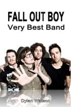 Fall Out Boy Band: Very Best Band ebook by Dylan Watson