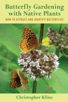 Butterfly Gardening with Native Plants - How to Attract and Identify Butterflies ebook by