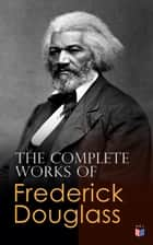 The Complete Works of Frederick Douglass - Narrative of the Life of Frederick Douglass, My Bondage and My Freedom, Self-Made Men, The Color Line, What to the Slave is the Fourth of July?… ebook by Frederick Douglass