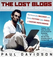 The Lost Blogs - From Jesus to Jim Morrison--The Historically Inaccurate and Totally Fictitious Cyber Diaries of Everyone Worth Knowing ebook by Paul Davidson