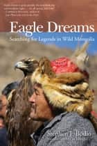 Eagle Dreams - Searching for Legends in Wild Mongolia ebook by Stephen Bodio, Cat Urbigkit