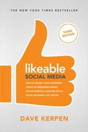 Likeable Social Media, Third Edition: How To Delight Your Customers, Create an Irresistible Brand, & Be Generally Amazing On All Social Networks That Matter - How To Delight Your Customers, Create an Irresistible Brand, & Be Generally Amazing On All Social Networks That Matter ebook by Dave Kerpen, Michelle Greenbaum, Rob Berk