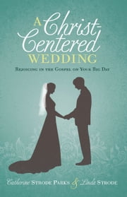 A Christ-Centered Wedding - Rejoicing in the Gospel on Your Big Day eBook by Linda Strode, Catherine Parks