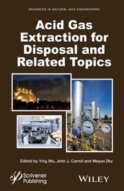Acid Gas Extraction for Disposal and Related Topics ebook by Ying Wu,John J. Carroll,Weiyao Zhu