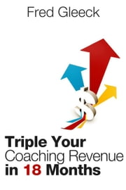 "Triple Your Revenue as a Coach in 18 Months or Less: My Coaching ""System"" ebook by Fred Gleeck"
