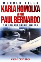 Karla Homolka and Paul Bernardo - The Ken and Barbie Killers ebook by Chloe Castleden