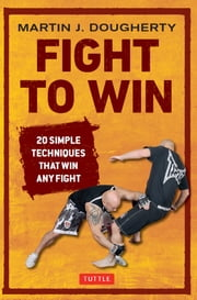 Fight to Win - 20 Simple Techniques That Win Any Fight ebook by Martin J. Dougherty