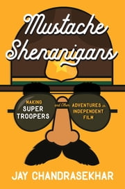 Mustache Shenanigans - Making Super Troopers and Other Adventures in Independent Film ebook by Jay Chandrasekhar