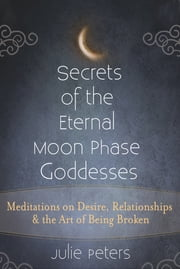 Secrets of the Eternal Moon Phase Goddesses - Meditations on Desire, Relationships and the Art of Being Broken ebook by Julie Peters