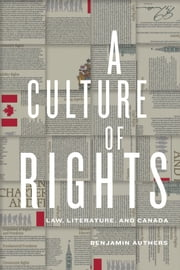A Culture of Rights - Law, Literature, and Canada ebook by Benjamin  James Authers