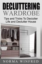 Decluttering Wardrobe: Tips and Tricks To Declutter Life and Declutter House ebook by Norma Winfred